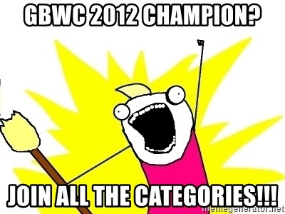 X ALL THE THINGS - GBWC 2012 Champion? Join ALL THE CATEGORIES!!!