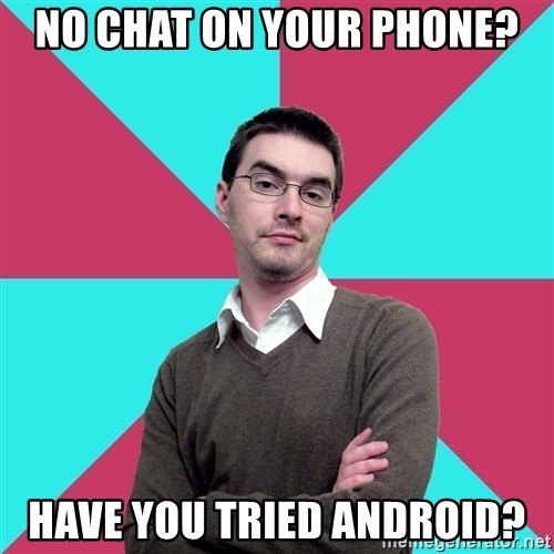 Privilege Denying Dude - No chat on your phone? Have you tried android?