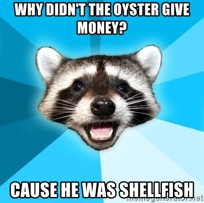 Lame Pun Coon - why didn't the oyster give money? cause he was shellfish