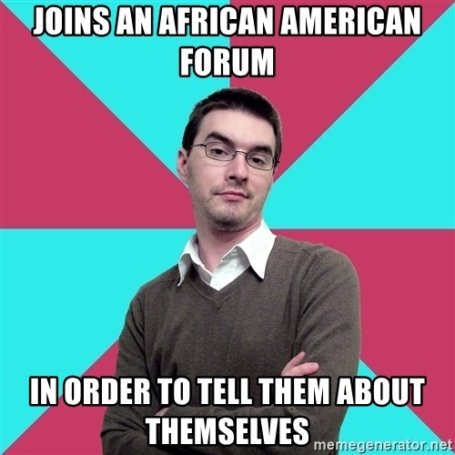 Privilege Denying Dude - Joins an African American Forum In order to tell them about themselves