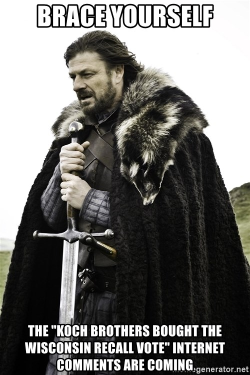 "Ned Stark - Brace yourself the ""koch brothers bought the wisconsin recall vote"" internet comments are coming"