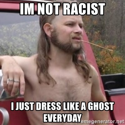 Stereotypical Redneck - im not racist I just dress like a ghost everyday