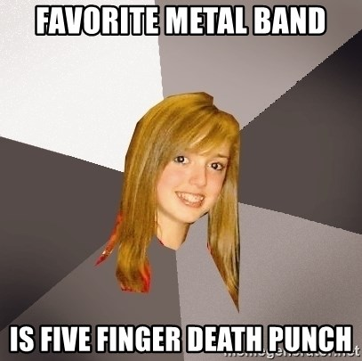 Musically Oblivious 8th Grader - Favorite metal band is five finger death punch