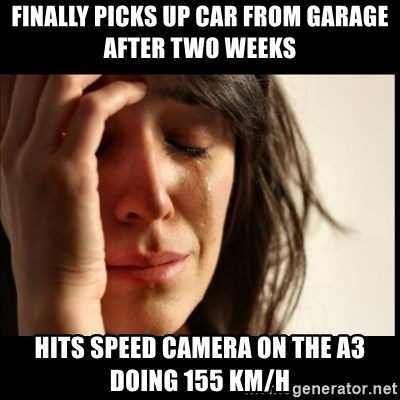 First World Problems - finally picks up car from garage after two weeks hits speed camera on the a3 doing 155 km/h