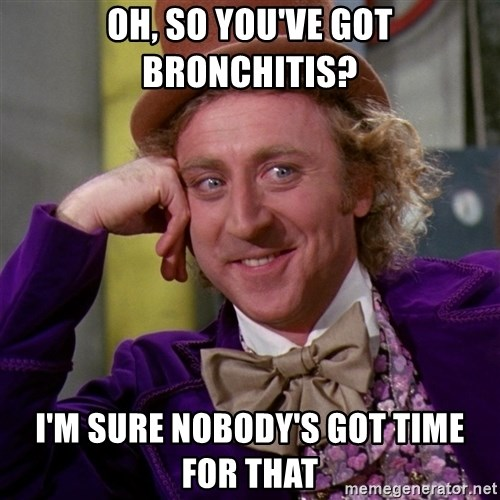 Willy Wonka - Oh, so you've got BRONCHITIS? I'm sure nobody's got time for that