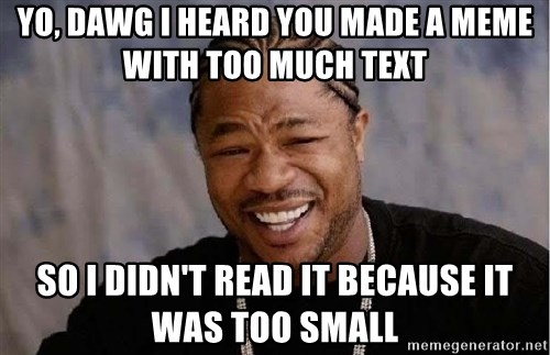 Yo Dawg - Yo, dawg i heard you made a meme with too much text so i didn't read it because it was too small