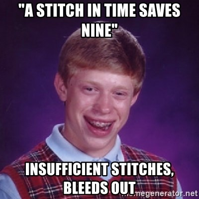 """Bad Luck Brian - """"a stitch in time saves nine"""" insufficient stitches, bleeds out"""