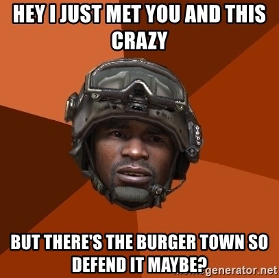 Sgt. Foley - Hey I JUST MET YOU and this crazy but there's the burger town so defend it maybe?