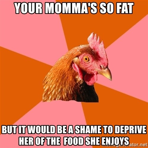 Anti Joke Chicken - your momma's so fat but it would be a shame to deprive her of the  food she enjoys