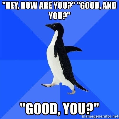"""Socially Awkward Penguin - """"Hey, how are you?"""" """"good, and you?"""" """"good, you?"""""""