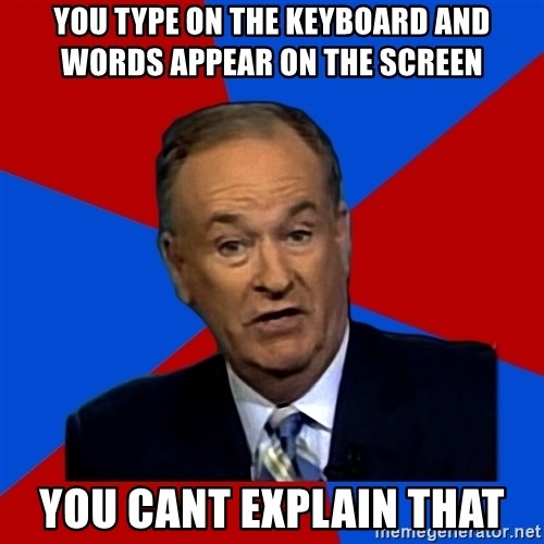 Bill O'Reilly Proves God - you type on the keyboard and words appear on the screen you cant explain that