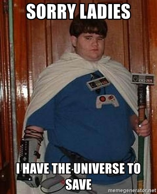 Fat nerd - sorry ladies i have the universe to save
