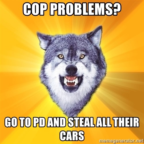Courage Wolf - cop problems? go to PD and steal all their cars