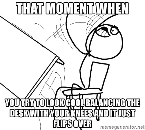 Desk Flip Rage Guy - that moment when  you try to look cool balancing the desk with your knees and it just flips over