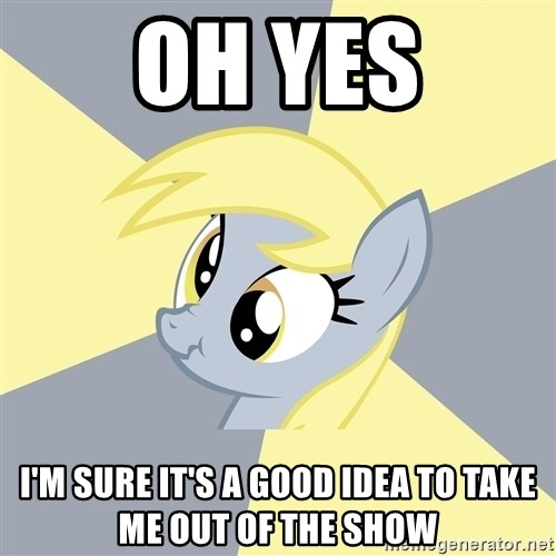 Badvice Derpy - Oh yes i'm sure it's a good idea to take me out of the show