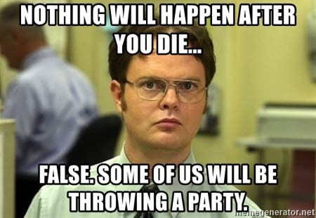 Dwight Schrute - NOTHING WILL HAPPEN AFTER YOU DIE... FALSE. SOME OF US WILL BE THROWING A PARTY.