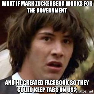 Conspiracy Keanu - What if mark zuckerberg works for the government and he created facebook so they could keep tabs on us?