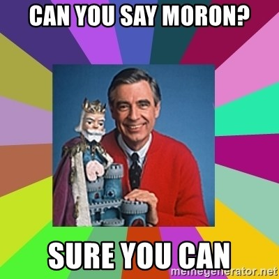 mr rogers  - Can you say moron? sure you can