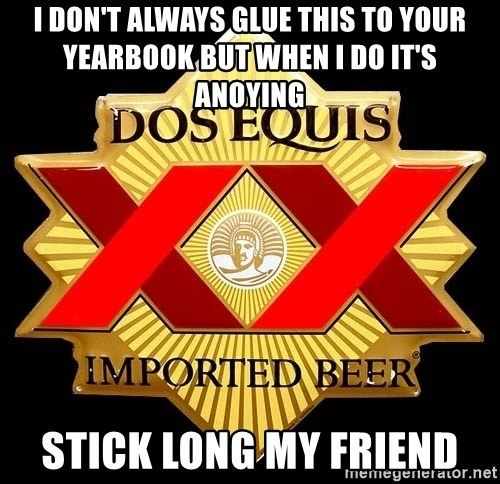 Dos Equis - I don't always glue this to your yearbook but when i do it's anoying Stick long my friend