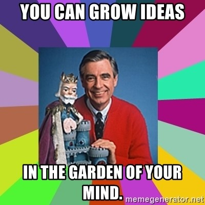 mr rogers  - you can grow ideas in the garden of your mind.