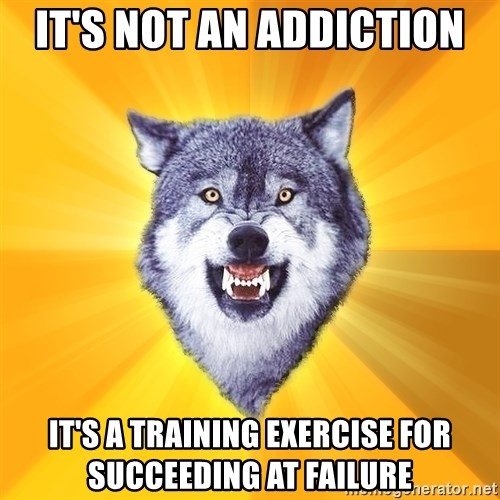 Courage Wolf - It's not an addiction it's a training exercise for succeeding at failure