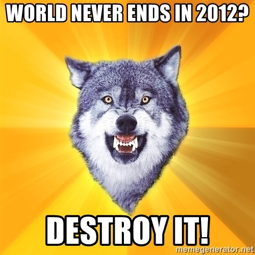 Courage Wolf - world never ends in 2012? destroy it!