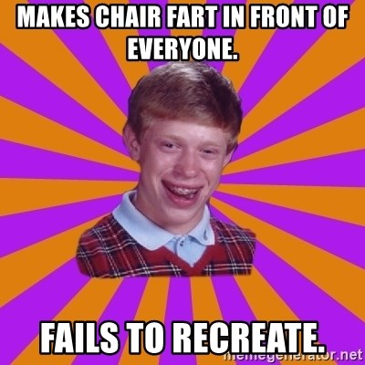 Unlucky Brian Strikes Again - Makes chair fart in front of everyone. fails to recreate.