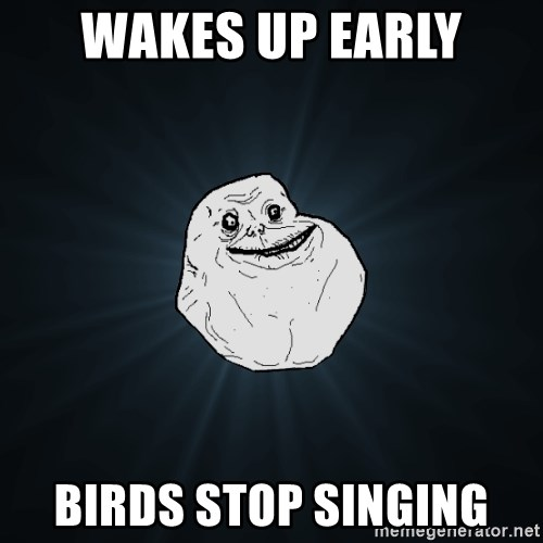 Forever Alone - wakes up early birds stop singing