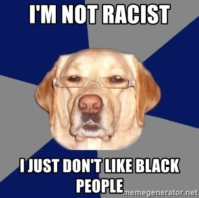 Racist Dog - I'm not racist I just don't like black people