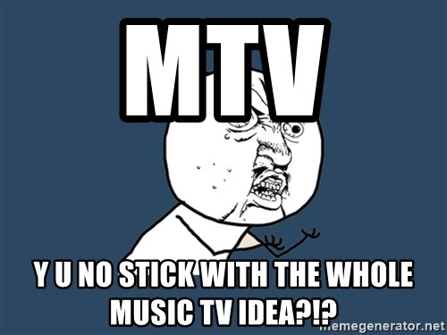 Y U No - MTV  Y U NO STICK WITH THE WHOLE MUSIC TV IDEA?!?