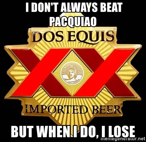 Dos Equis -  I don't always beat paCquiao But when I do, I lose