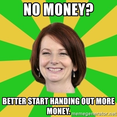 Julia Gillard - no money? better start handing out more money.