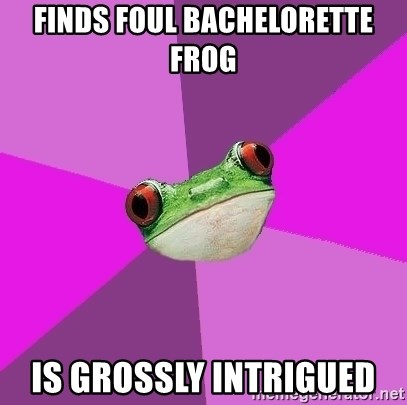 Foul Bachelorette Frog - FINDS FOUL BACHELORETTE FROG IS GROSSLY INTRIGUED