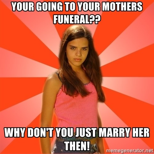 Jealous Girl - Your going to your mothers funeral?? Why don't you just marry her then!