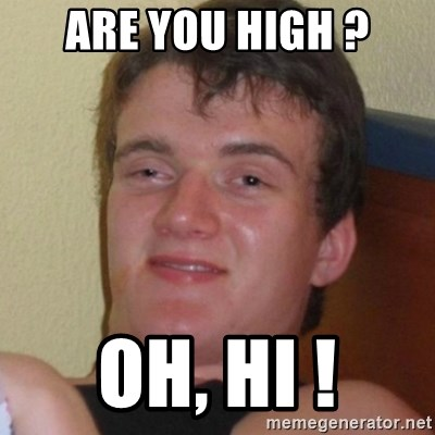 Really highguy - Are you high ? oh, hi !