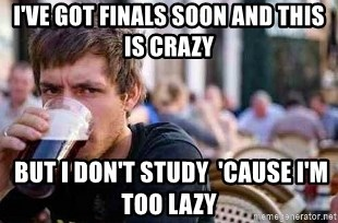 The Lazy College Senior - I've got finals soon And this is crazy  But i don't study  'Cause i'm too lazy