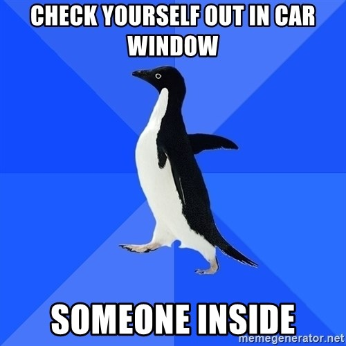 Socially Awkward Penguin - Check yourself out in car window someone inside