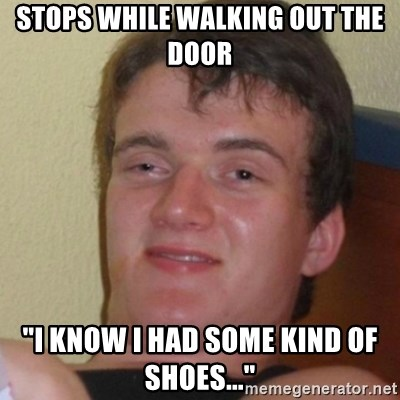 "Stoner Stanley - stops while walking out the door ""I know i had some kind of shoes..."""