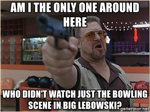 WalterGun - am i the only one around here who didn't watch just the bowling scene in big lebowski?