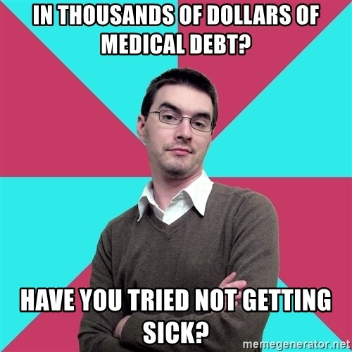 Privilege Denying Dude - In thousands of dollars of medical debt? Have you tried not getting sick?