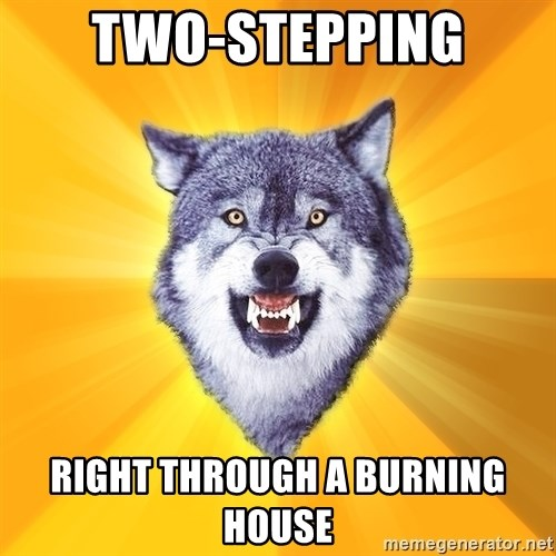 Courage Wolf - two-stepping right through a burning house