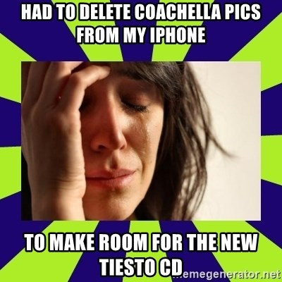First World Problems - Had to delete coachella pics from my iPhone To make room for the new tIesto CD