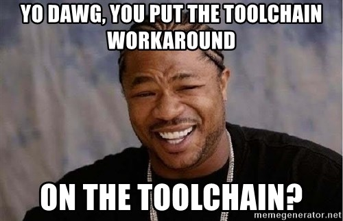 Yo Dawg - yo dawg, you put the toolchain workaround on the toolchain?