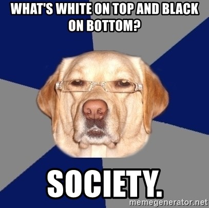 Racist Dog 1 - What's white on top and black on bottom? Society.