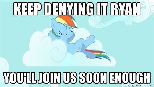 My Little Pony - Keep denying it ryan you'll join us soon enough
