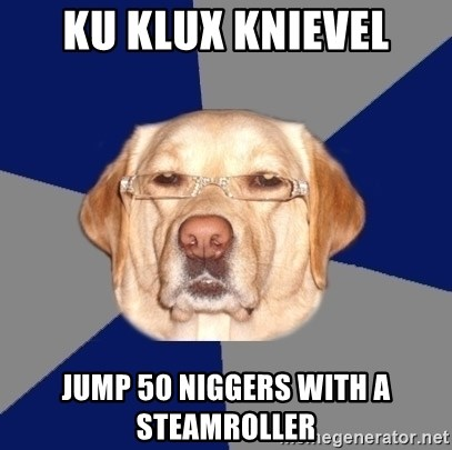 Racist Dawg - KU klux Knievel jump 50 niggers with a steamroller