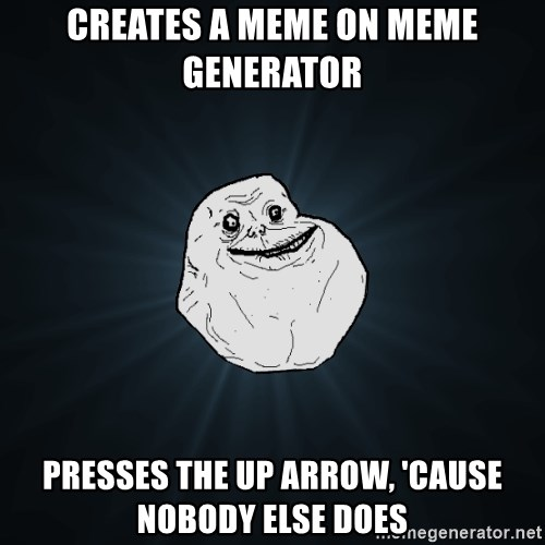 Forever Alone - creates a meme on meme generator presses the up arrow, 'cause nobody else does