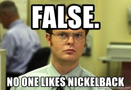 Dwight Meme - False.  NO ONE LIKES NICKELBACK