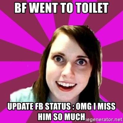 Over Obsessive Girlfriend - bf went to toilet update fb status : OMG I MISS HIM SO MUCH