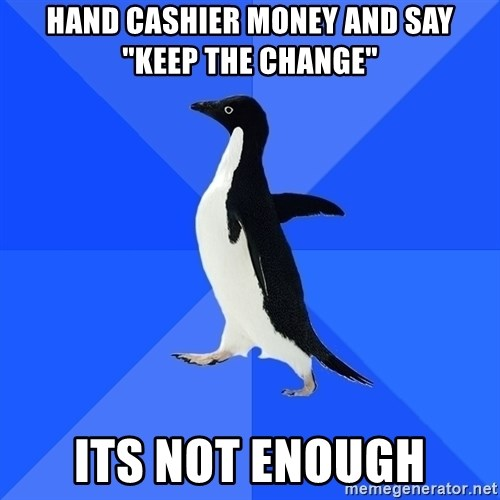 "Socially Awkward Penguin - Hand cashier money and say ""keep the change"" its not enough"